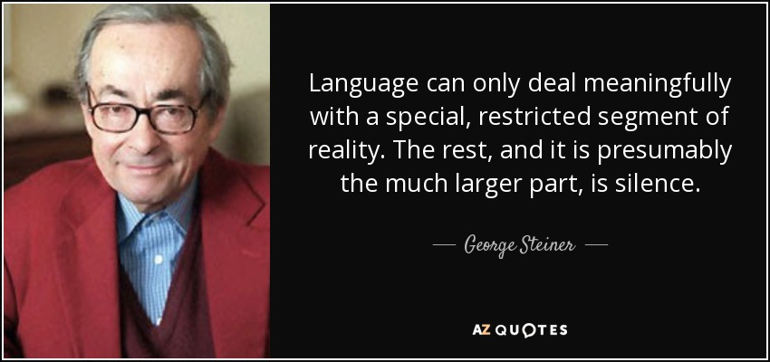 Language can only deal meaningfully with a special, restricted segment of reality. The rest, and it is presumably the much larger part, is silence. - George Steiner