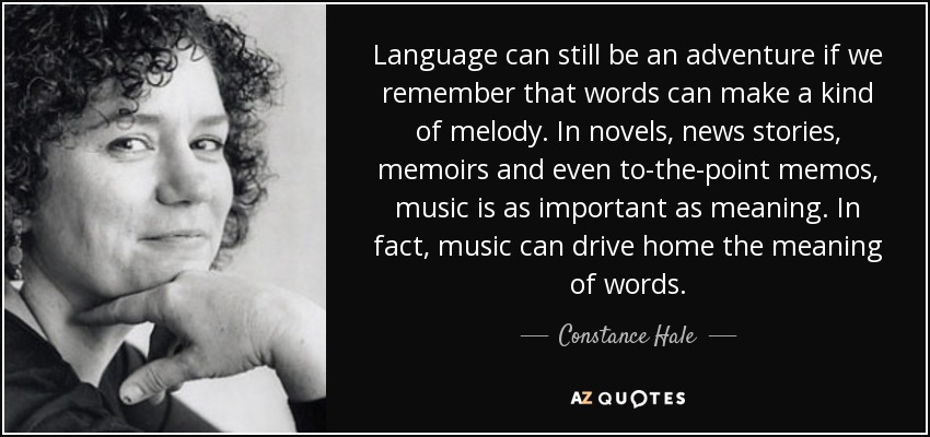 Language can still be an adventure if we remember that words can make a kind of melody. In novels, news stories, memoirs and even to-the-point memos, music is as important as meaning. In fact, music can drive home the meaning of words. - Constance Hale