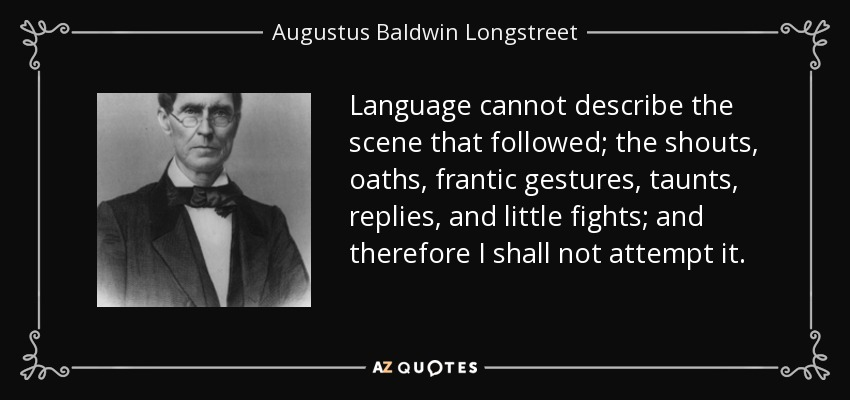 Language cannot describe the scene that followed; the shouts, oaths, frantic gestures, taunts, replies, and little fights; and therefore I shall not attempt it. - Augustus Baldwin Longstreet