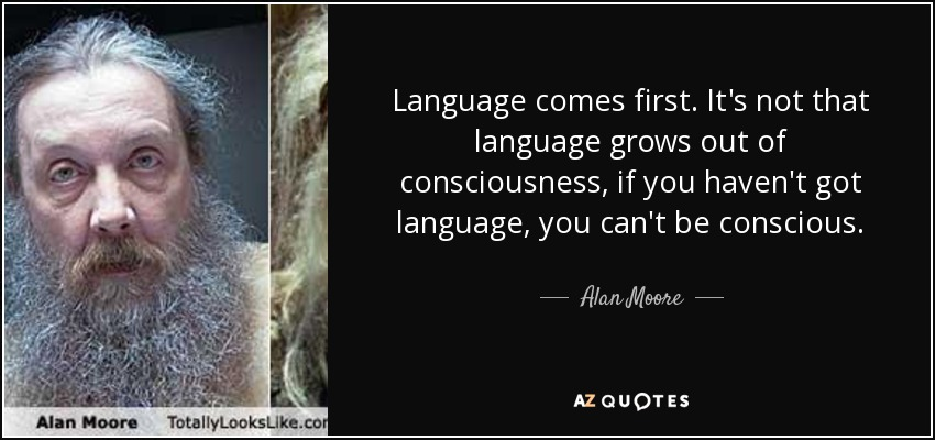 Language comes first. It's not that language grows out of consciousness, if you haven't got language, you can't be conscious. - Alan Moore