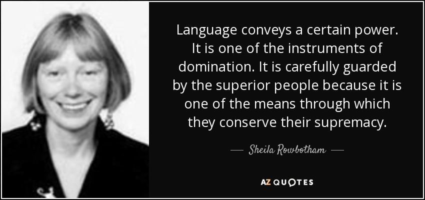 Language conveys a certain power. It is one of the instruments of domination. It is carefully guarded by the superior people because it is one of the means through which they conserve their supremacy. - Sheila Rowbotham