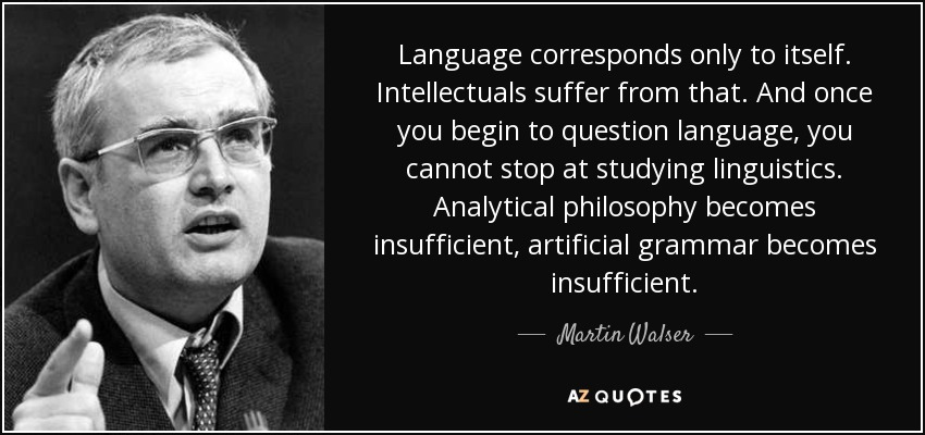 Language corresponds only to itself. Intellectuals suffer from that. And once you begin to question language, you cannot stop at studying linguistics. Analytical philosophy becomes insufficient, artificial grammar becomes insufficient. - Martin Walser