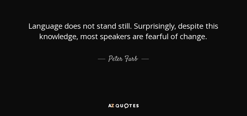 Language does not stand still. Surprisingly, despite this knowledge, most speakers are fearful of change. - Peter Farb