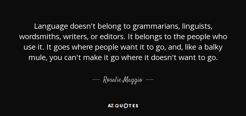 Language doesn't belong to grammarians, linguists, wordsmiths, writers, or editors. It belongs to the people who use it. It goes where people want it to go, and, like a balky mule, you can't make it go where it doesn't want to go. - Rosalie Maggio