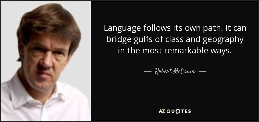 Language follows its own path. It can bridge gulfs of class and geography in the most remarkable ways. - Robert McCrum