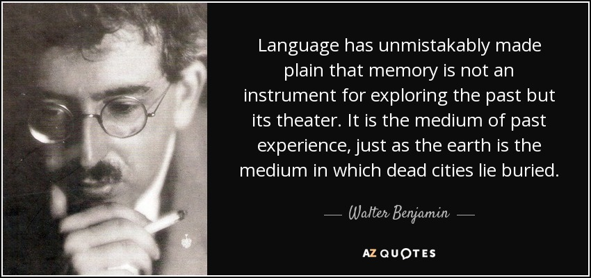 Language has unmistakably made plain that memory is not an instrument for exploring the past but its theater. It is the medium of past experience, just as the earth is the medium in which dead cities lie buried. - Walter Benjamin
