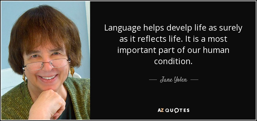 Language helps develp life as surely as it reflects life. It is a most important part of our human condition. - Jane Yolen