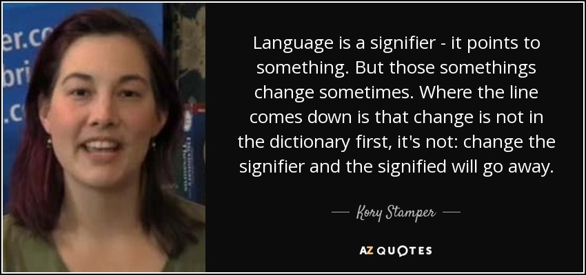 Language is a signifier - it points to something. But those somethings change sometimes. Where the line comes down is that change is not in the dictionary first, it's not: change the signifier and the signified will go away. - Kory Stamper