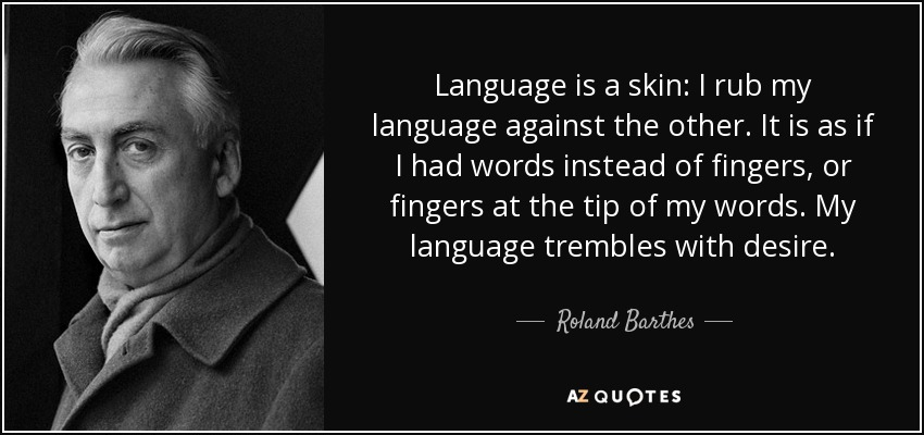 Language is a skin: I rub my language against the other. It is as if I had words instead of fingers, or fingers at the tip of my words. My language trembles with desire. - Roland Barthes