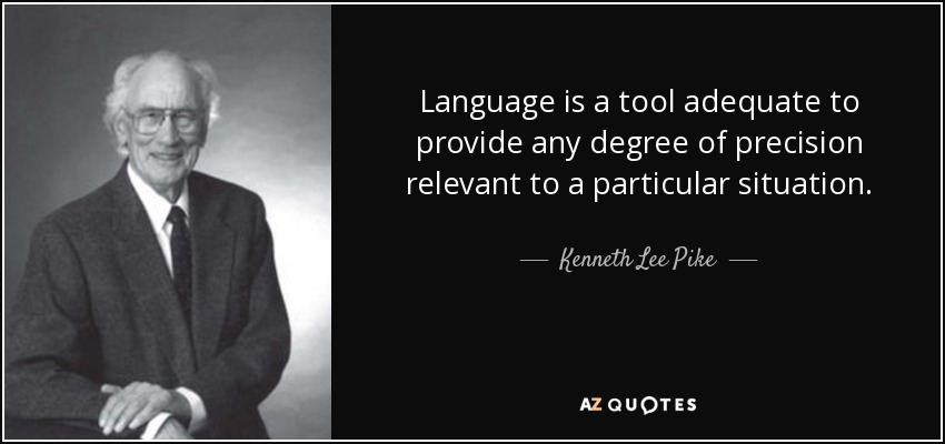Language is a tool adequate to provide any degree of precision relevant to a particular situation. - Kenneth Lee Pike