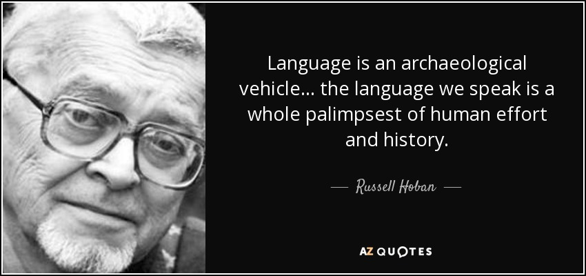 Language is an archaeological vehicle... the language we speak is a whole palimpsest of human effort and history. - Russell Hoban