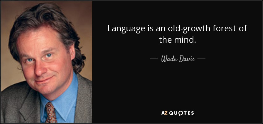 Language is an old-growth forest of the mind. - Wade Davis