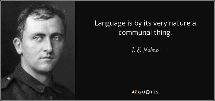 Language is by its very nature a communal thing. - T. E. Hulme