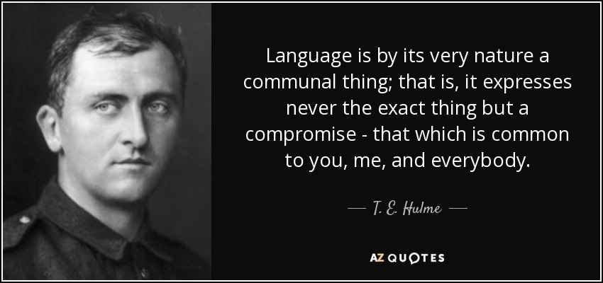 Language is by its very nature a communal thing; that is, it expresses never the exact thing but a compromise - that which is common to you, me, and everybody. - T. E. Hulme