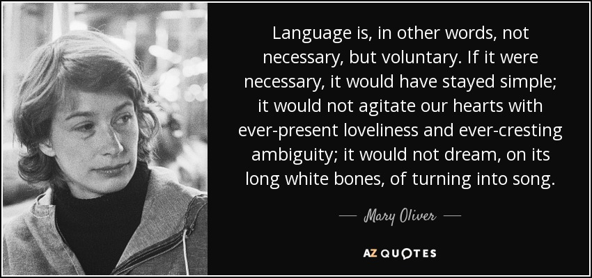 Language is, in other words, not necessary, but voluntary. If it were necessary, it would have stayed simple; it would not agitate our hearts with ever-present loveliness and ever-cresting ambiguity; it would not dream, on its long white bones, of turning into song. - Mary Oliver