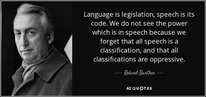 Language is legislation, speech is its code. We do not see the power which is in speech because we forget that all speech is a classification, and that all classifications are oppressive. - Roland Barthes
