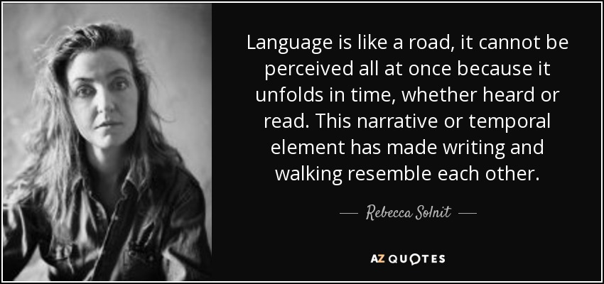 Language is like a road, it cannot be perceived all at once because it unfolds in time, whether heard or read. This narrative or temporal element has made writing and walking resemble each other. - Rebecca Solnit