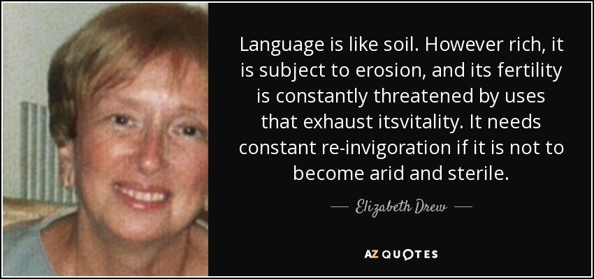 Language is like soil. However rich, it is subject to erosion, and its fertility is constantly threatened by uses that exhaust itsvitality. It needs constant re-invigoration if it is not to become arid and sterile. - Elizabeth Drew