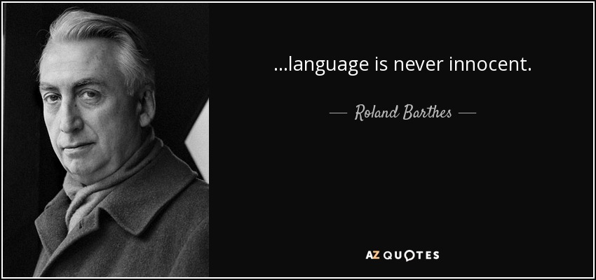 ...language is never innocent. - Roland Barthes