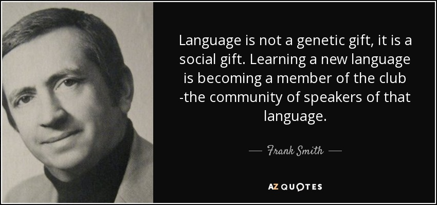 Language is not a genetic gift, it is a social gift. Learning a new language is becoming a member of the club -the community of speakers of that language. - Frank Smith