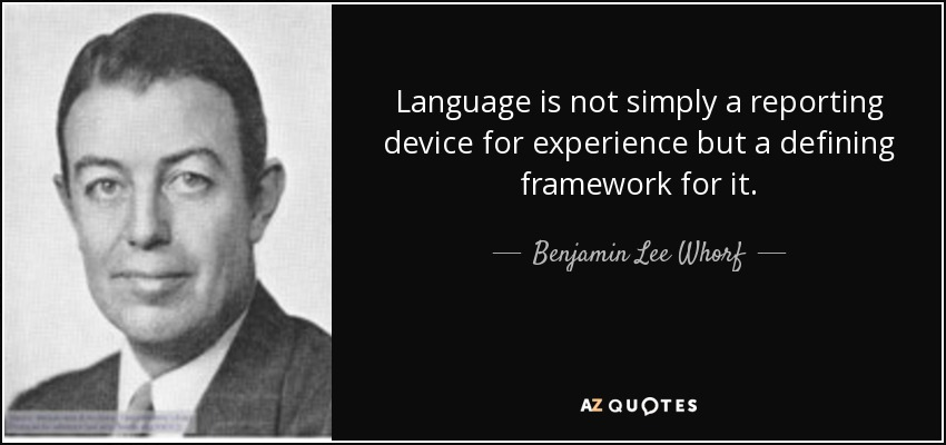 Language is not simply a reporting device for experience but a defining framework for it. - Benjamin Lee Whorf