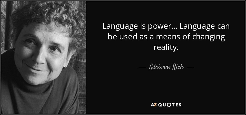 Language is power... Language can be used as a means of changing reality. - Adrienne Rich