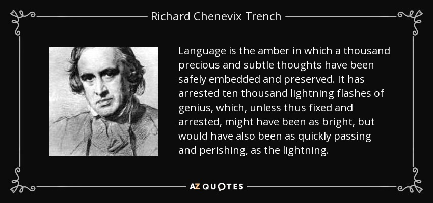 Language is the amber in which a thousand precious and subtle thoughts have been safely embedded and preserved. It has arrested ten thousand lightning flashes of genius, which, unless thus fixed and arrested, might have been as bright, but would have also been as quickly passing and perishing, as the lightning. - Richard Chenevix Trench