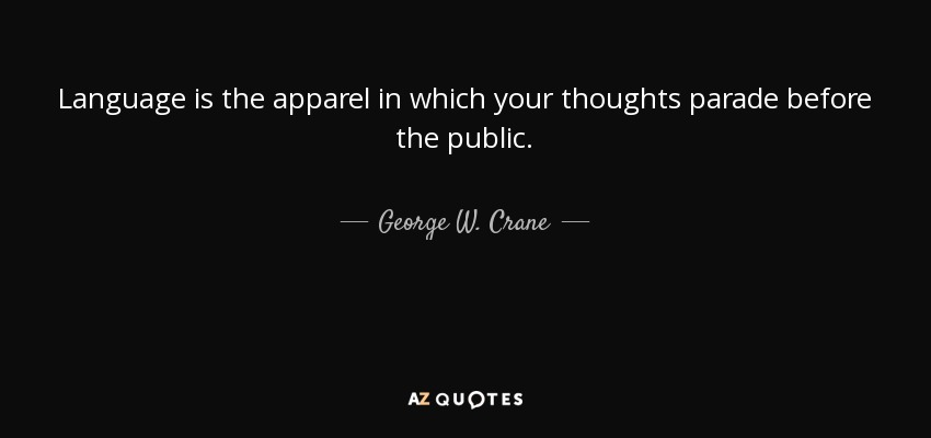 Language is the apparel in which your thoughts parade before the public. - George W. Crane
