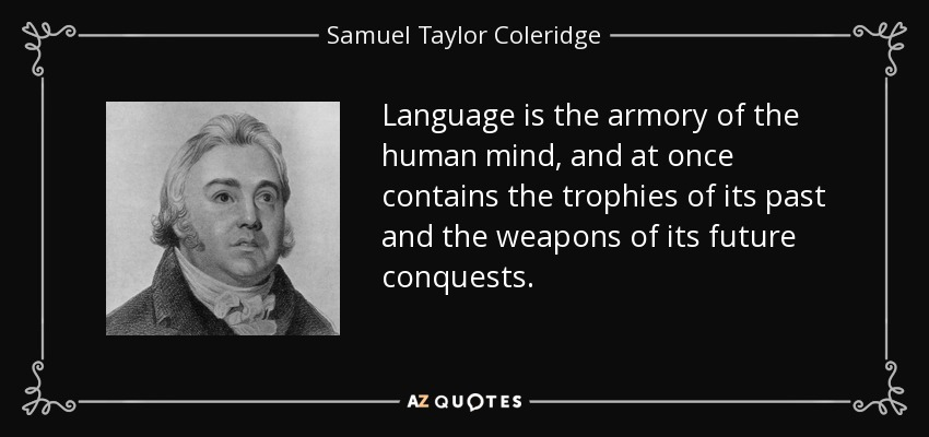Language is the armory of the human mind, and at once contains the trophies of its past and the weapons of its future conquests. - Samuel Taylor Coleridge