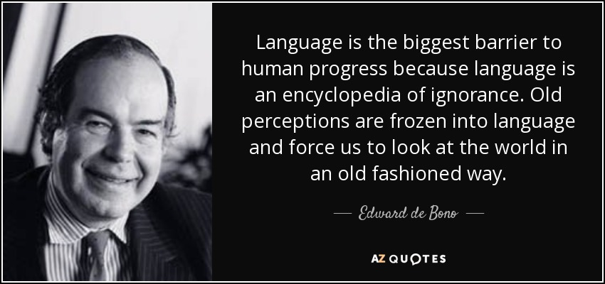 Language is the biggest barrier to human progress because language is an encyclopedia of ignorance. Old perceptions are frozen into language and force us to look at the world in an old fashioned way. - Edward de Bono