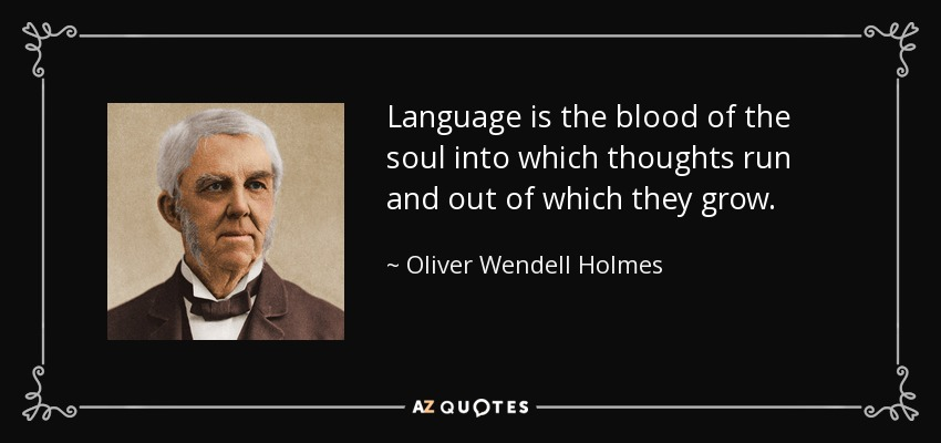 Language is the blood of the soul into which thoughts run and out of which they grow. - Oliver Wendell Holmes Sr.