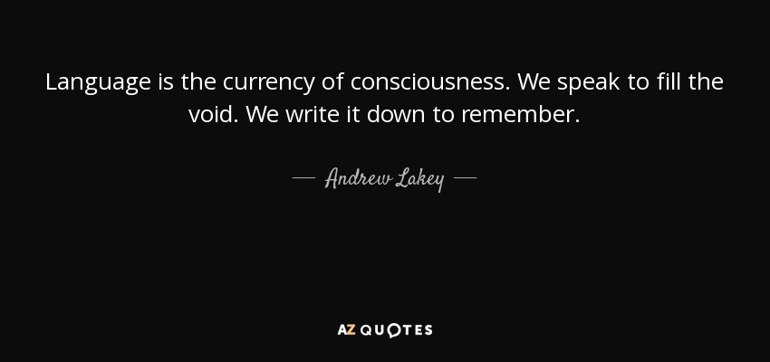 Language is the currency of consciousness. We speak to fill the void. We write it down to remember. - Andrew Lakey
