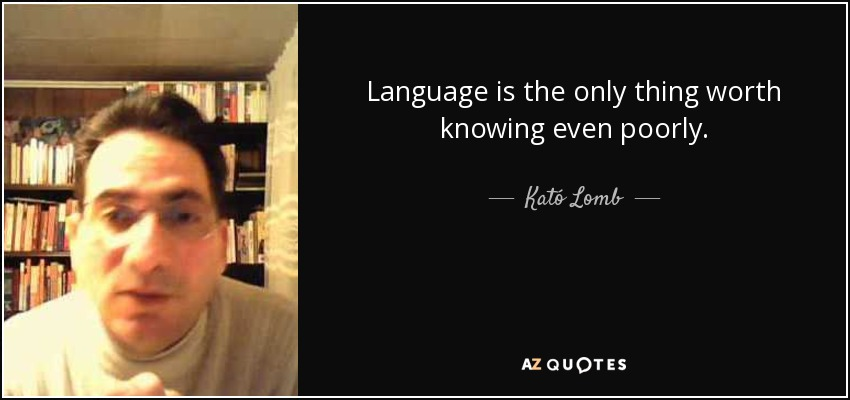 Language is the only thing worth knowing even poorly. - Kató Lomb