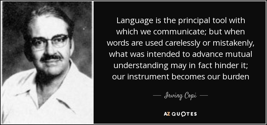 Language is the principal tool with which we communicate; but when words are used carelessly or mistakenly, what was intended to advance mutual understanding may in fact hinder it; our instrument becomes our burden - Irving Copi