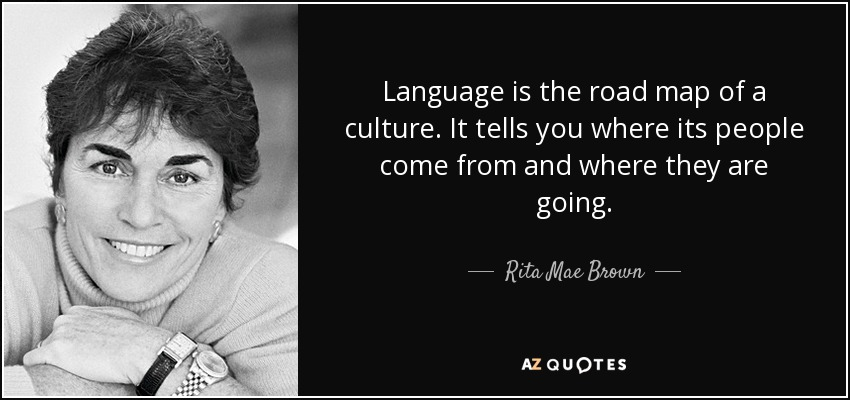 Language is the road map of a culture. It tells you where its people come from and where they are going. - Rita Mae Brown