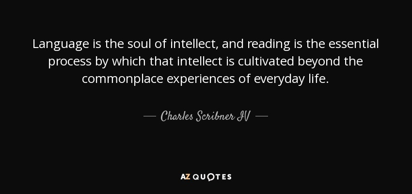 Language is the soul of intellect, and reading is the essential process by which that intellect is cultivated beyond the commonplace experiences of everyday life. - Charles Scribner IV