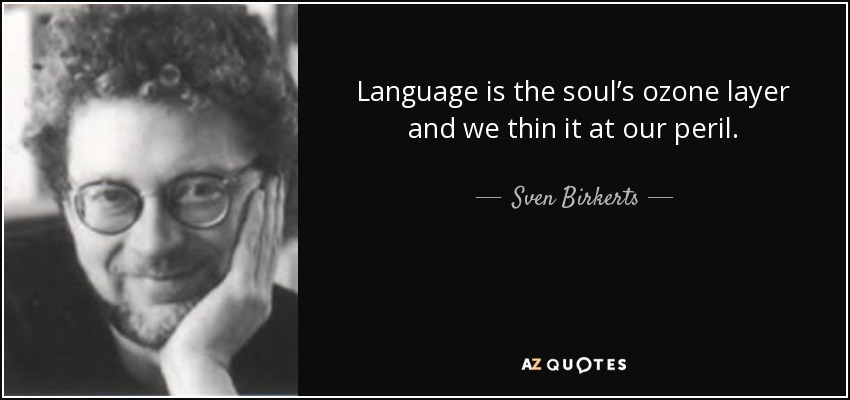Language is the soul's ozone layer and we thin it at our peril. - Sven Birkerts