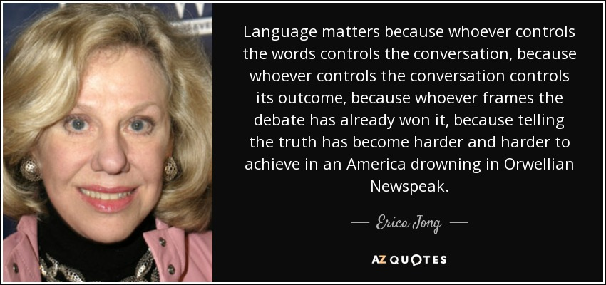 Language matters because whoever controls the words controls the conversation, because whoever controls the conversation controls its outcome, because whoever frames the debate has already won it, because telling the truth has become harder and harder to achieve in an America drowning in Orwellian Newspeak. - Erica Jong