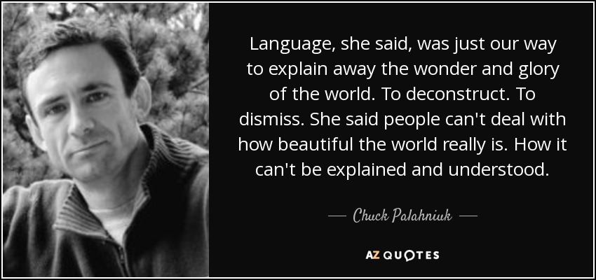 Language, she said, was just our way to explain away the wonder and glory of the world. To deconstruct. To dismiss. She said people can't deal with how beautiful the world really is. How it can't be explained and understood. - Chuck Palahniuk