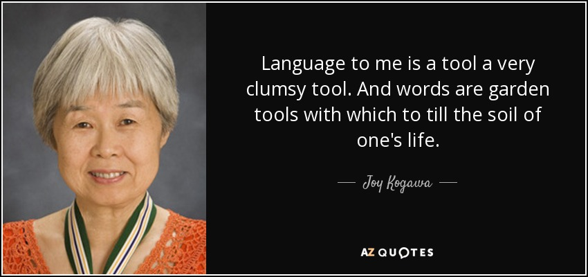 Language to me is a tool a very clumsy tool. And words are garden tools with which to till the soil of one's life. - Joy Kogawa