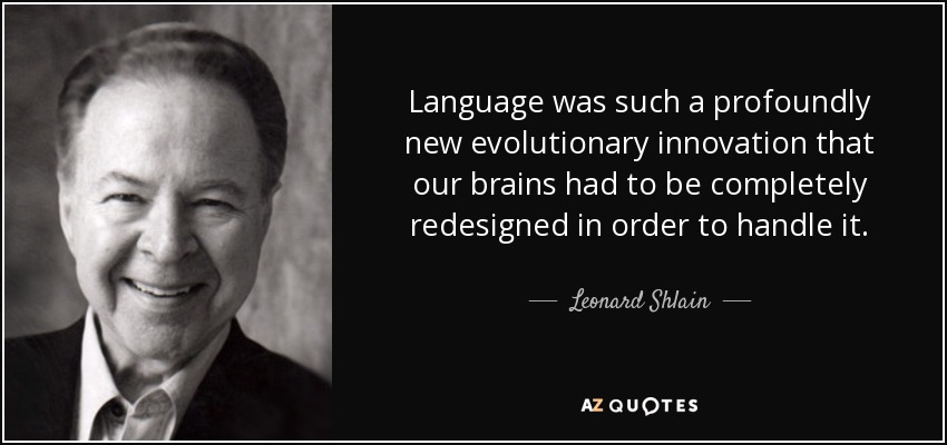 Language was such a profoundly new evolutionary innovation that our brains had to be completely redesigned in order to handle it. - Leonard Shlain