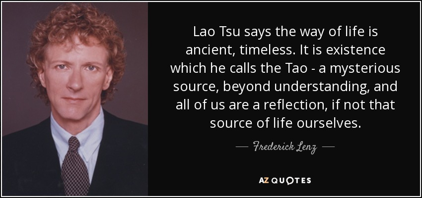 Lao Tsu says the way of life is ancient, timeless. It is existence which he calls the Tao - a mysterious source, beyond understanding, and all of us are a reflection, if not that source of life ourselves. - Frederick Lenz