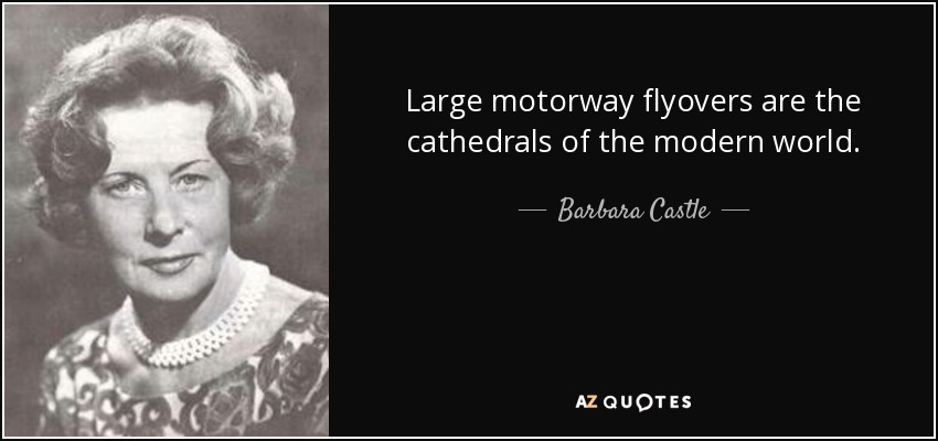 Large motorway flyovers are the cathedrals of the modern world. - Barbara Castle, Baroness Castle of Blackburn