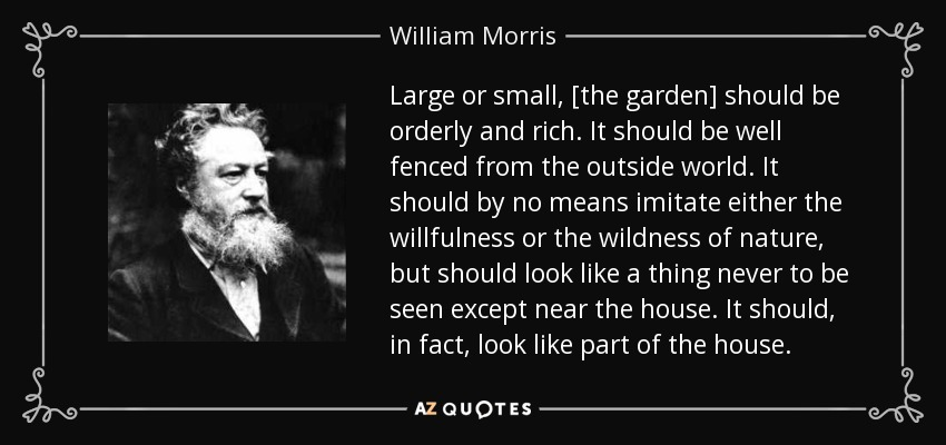 Large or small, [the garden] should be orderly and rich. It should be well fenced from the outside world. It should by no means imitate either the willfulness or the wildness of nature, but should look like a thing never to be seen except near the house. It should, in fact, look like part of the house. - William Morris