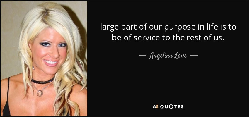 large part of our purpose in life is to be of service to the rest of us. - Angelina Love