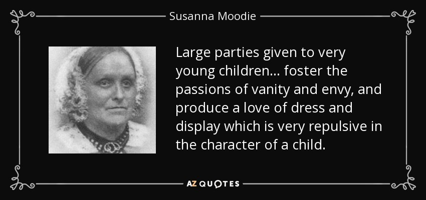 Large parties given to very young children... foster the passions of vanity and envy, and produce a love of dress and display which is very repulsive in the character of a child. - Susanna Moodie