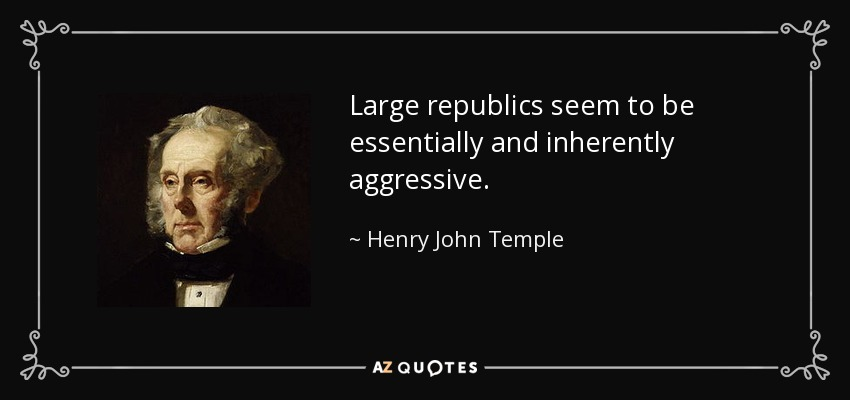 Large republics seem to be essentially and inherently aggressive. - Henry John Temple, 3rd Viscount Palmerston
