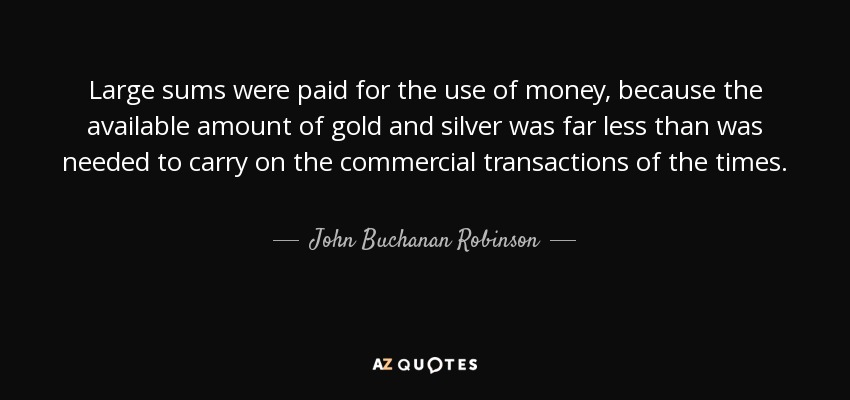 Large sums were paid for the use of money, because the available amount of gold and silver was far less than was needed to carry on the commercial transactions of the times. - John Buchanan Robinson