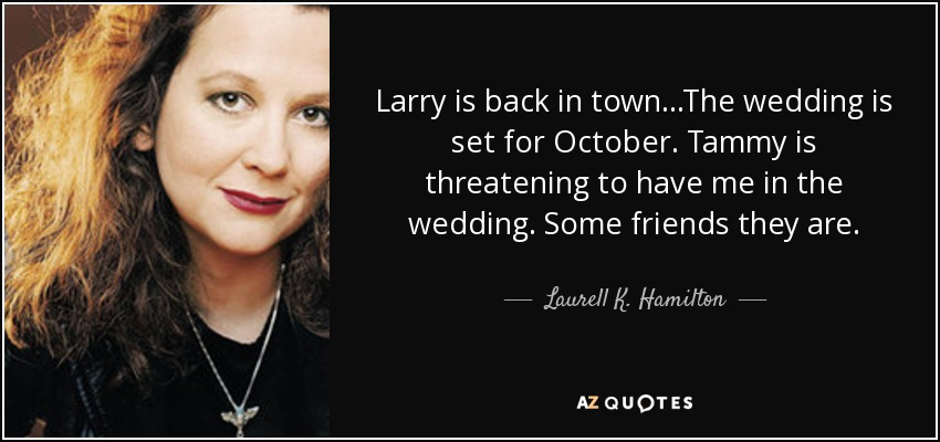 Larry is back in town...The wedding is set for October. Tammy is threatening to have me in the wedding. Some friends they are. - Laurell K. Hamilton