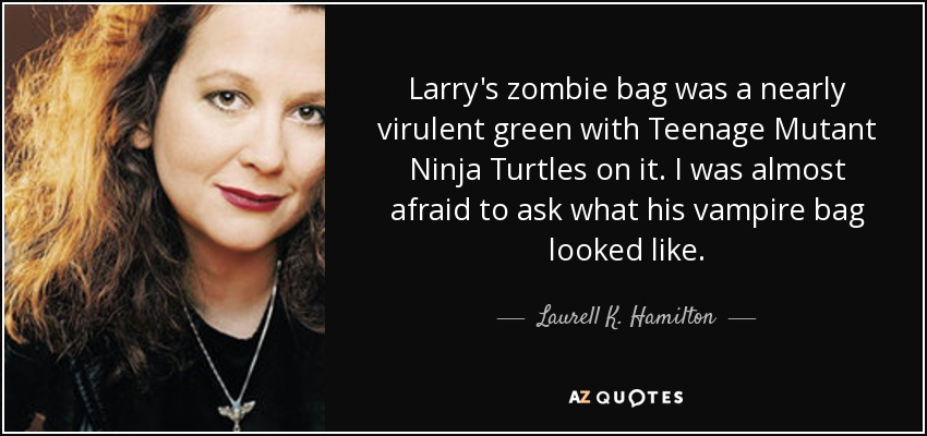 Larry's zombie bag was a nearly virulent green with Teenage Mutant Ninja Turtles on it. I was almost afraid to ask what his vampire bag looked like. - Laurell K. Hamilton